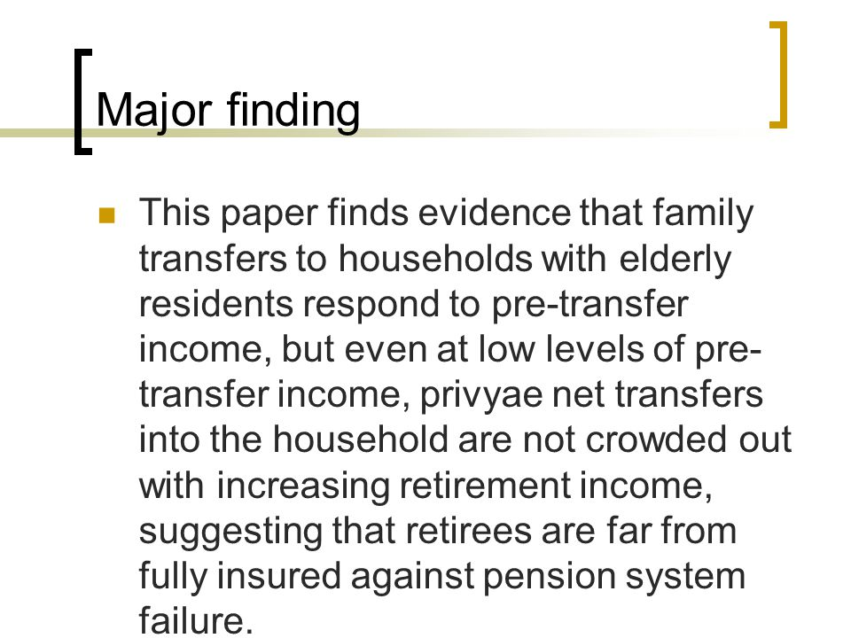Major finding This paper finds evidence that family transfers to households with elderly residents respond to pre-transfer income, but even at low levels of pre- transfer income, privyae net transfers into the household are not crowded out with increasing retirement income, suggesting that retirees are far from fully insured against pension system failure.