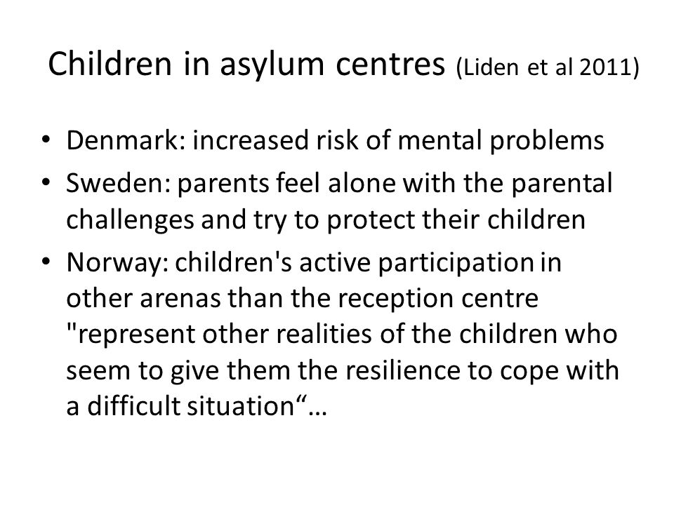Children in asylum centres (Liden et al 2011) Denmark: increased risk of mental problems Sweden: parents feel alone with the parental challenges and try to protect their children Norway: children s active participation in other arenas than the reception centre represent other realities of the children who seem to give them the resilience to cope with a difficult situation …