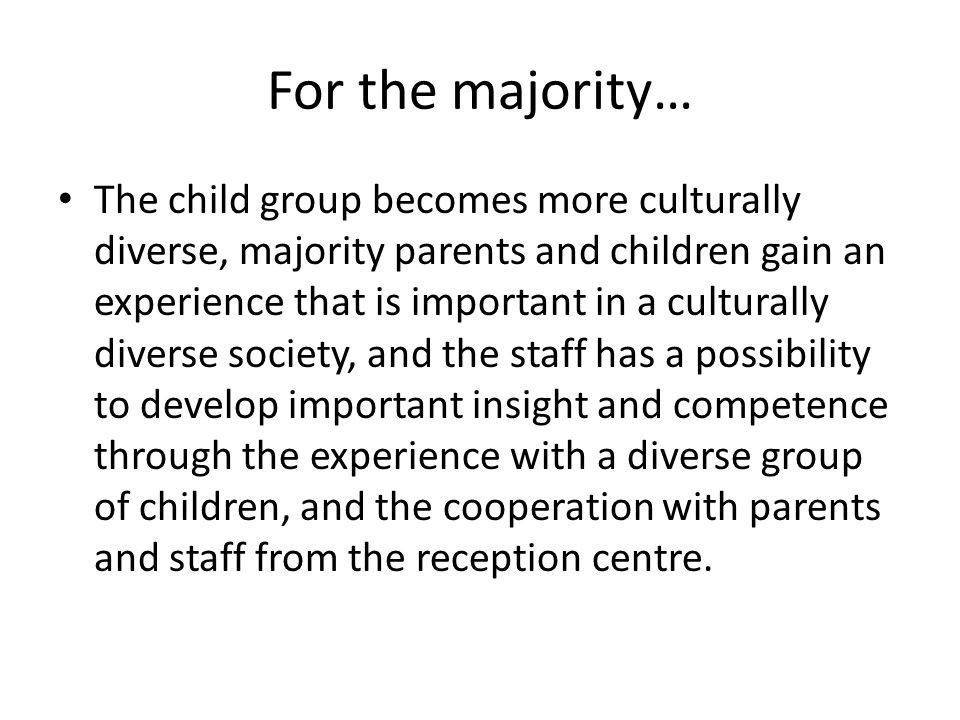 For the majority… The child group becomes more culturally diverse, majority parents and children gain an experience that is important in a culturally diverse society, and the staff has a possibility to develop important insight and competence through the experience with a diverse group of children, and the cooperation with parents and staff from the reception centre.