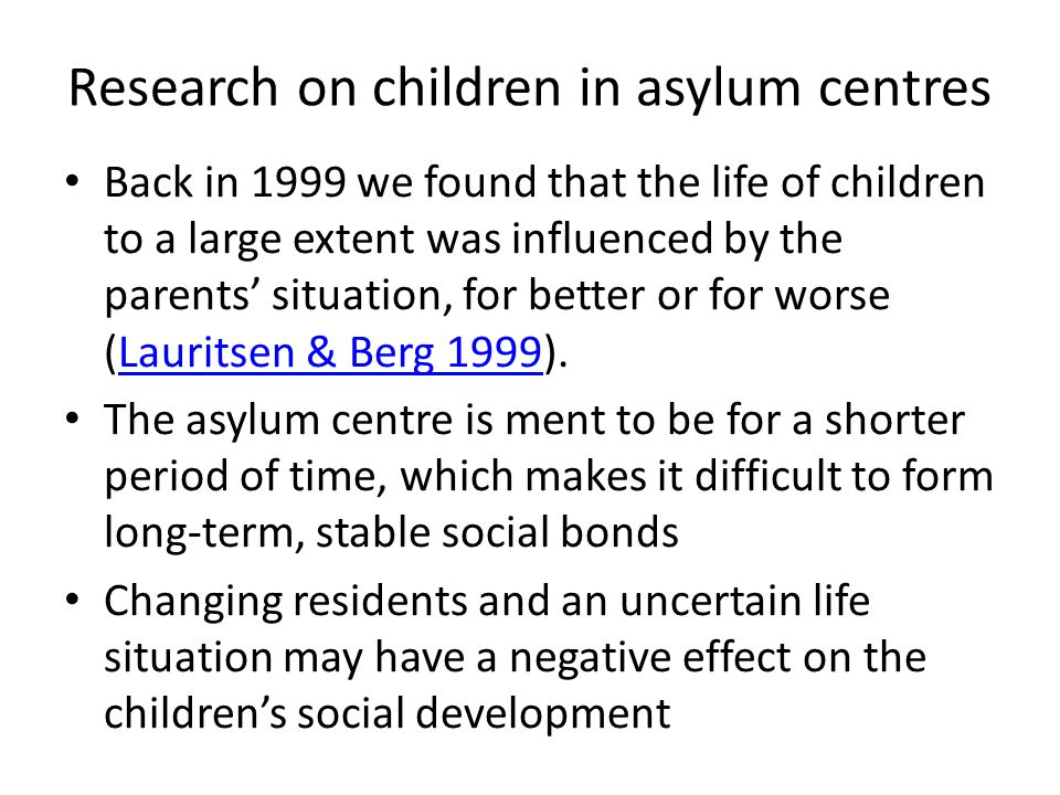 Research on children in asylum centres Back in 1999 we found that the life of children to a large extent was influenced by the parents' situation, for better or for worse (Lauritsen & Berg 1999).Lauritsen & Berg 1999 The asylum centre is ment to be for a shorter period of time, which makes it difficult to form long-term, stable social bonds Changing residents and an uncertain life situation may have a negative effect on the children's social development