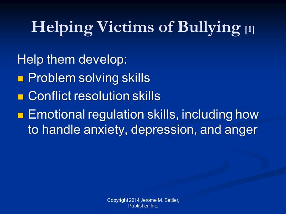 Helping Victims of Bullying [2] Help them develop: (Cont.) Self-adequacy skills, including assertiveness skills and ability to say no or stop that Self-adequacy skills, including assertiveness skills and ability to say no or stop that Ability to know when to go to a safe room when under severe stress Ability to know when to go to a safe room when under severe stress Copyright 2014 Jerome M.