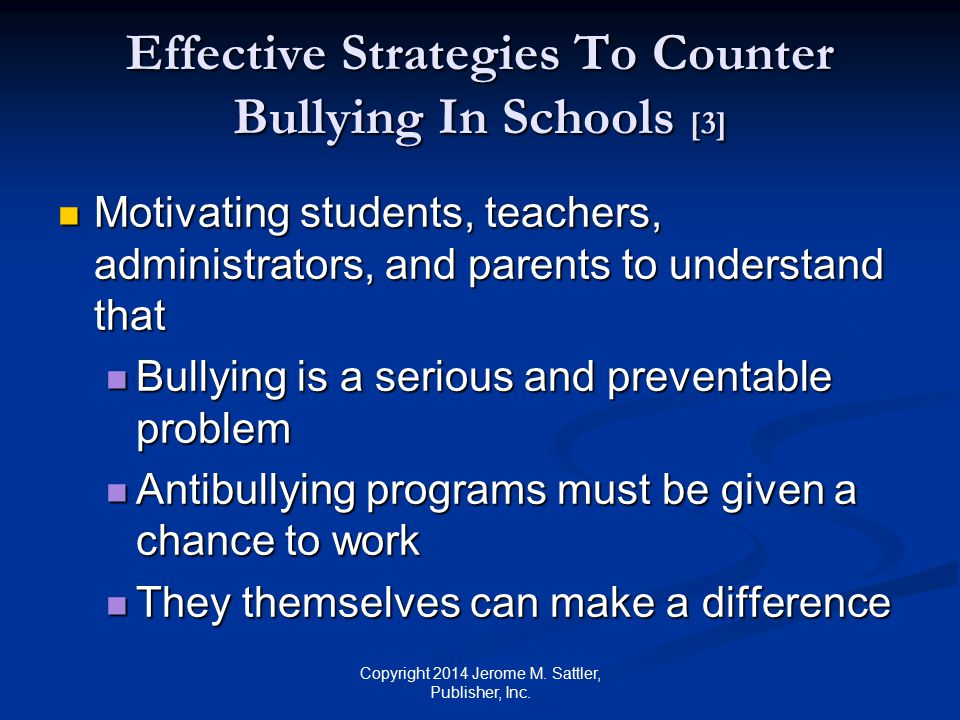 Effective Strategies To Counter Bullying In Schools [4] Motivating students, teachers, administrators, and parents to understand that (Cont.) Motivating students, teachers, administrators, and parents to understand that (Cont.) Having a defender means that victims may be less likely to be bullied in the future Having a defender means that victims may be less likely to be bullied in the future Copyright 2014 Jerome M.