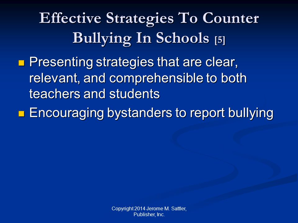 Effective Strategies To Counter Bullying In Schools [6] Partnering with law enforcement and mental health agencies to identify and address serious cases of bullying Partnering with law enforcement and mental health agencies to identify and address serious cases of bullying Assessing the frequency of bullying, the effectiveness of any intervention program, and making adjustments as needed (see Delaware Attorney General, n.d.; Hamburger et al., 2011; Safe School Survey, 2003) Assessing the frequency of bullying, the effectiveness of any intervention program, and making adjustments as needed (see Delaware Attorney General, n.d.; Hamburger et al., 2011; Safe School Survey, 2003) Copyright 2014 Jerome M.