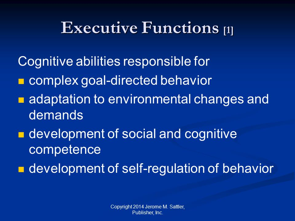 Executive Functions [2] EF enable individuals to modulate, control, organize, and direct cognitive activities emotional activities behavioral activities Copyright 2014 Jerome M.