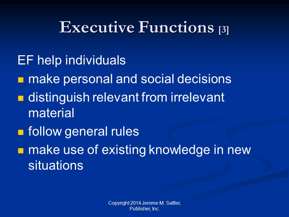 Executive Functions [4] EF important for daily living academic performance work-related activities social relationships Copyright 2014 Jerome M.