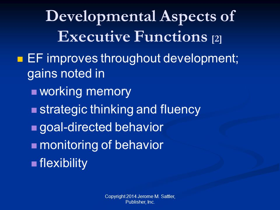 Developmental Aspects of Executive Functions [3] EF improve throughout development gains in (Cont.) understanding of emotions, intentions, beliefs, and desires deciphering of metaphors and understanding of faux pas processing speed problem solving Copyright 2014 Jerome M.