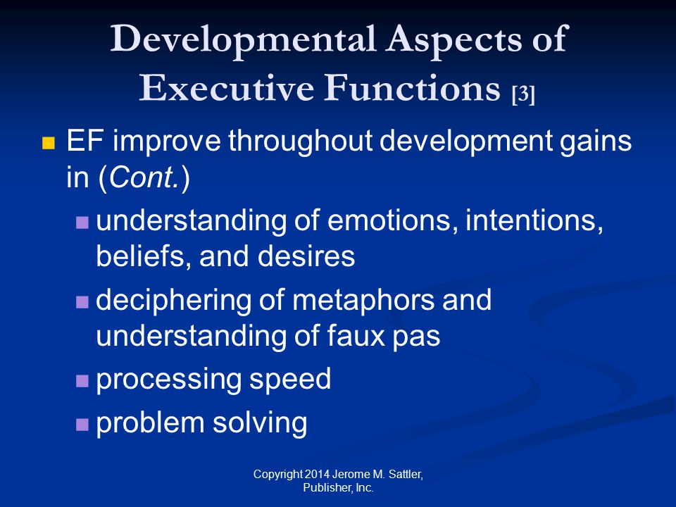 Developmental Aspects of Executive Functions [4] Overall EF has elements of uniformity—common evolution across EF of individuality and variation—unique evolution across EF Copyright 2014 Jerome M.