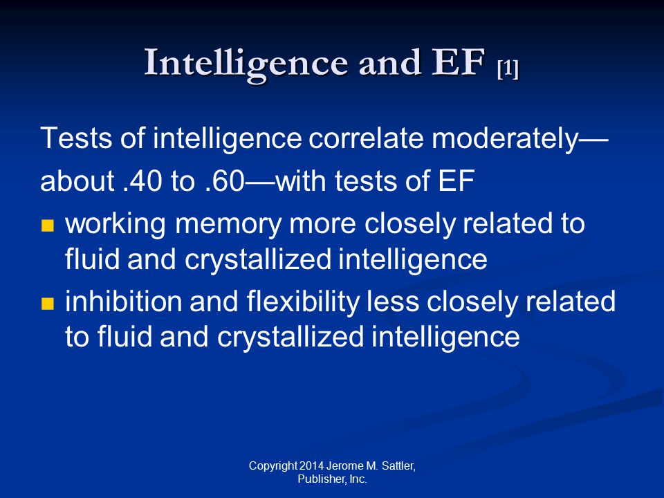 Intelligence and EF [2] Correlations moderate because IQ tests do not require shifting between different tasks shifting between competing demands using self-regulation strategies to maximize long-term objectives inhibiting less favorable responses Copyright 2014 Jerome M.