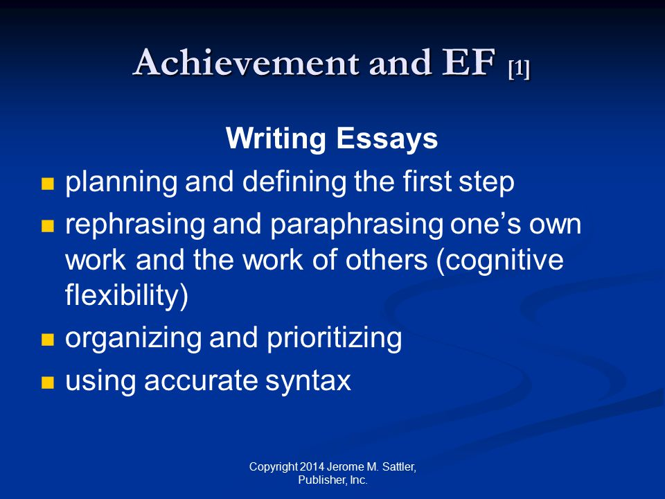 Achievement and EF [2] Reading Comprehension planning what to read first and which sections to focus on most organizing the material mentally by its most important points monitoring one's comprehension by summarizing material Copyright 2014 Jerome M.
