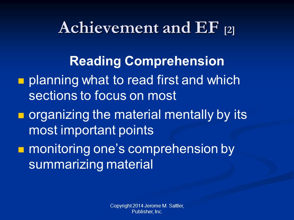 Achievement and EF [3] Independent Studying, Completing Homework, and Long-Term Projects planning ahead (time management) acquiring materials and information (information processing) setting long-term goals (completing tasks) self-regulation (balancing needs) Copyright 2014 Jerome M.