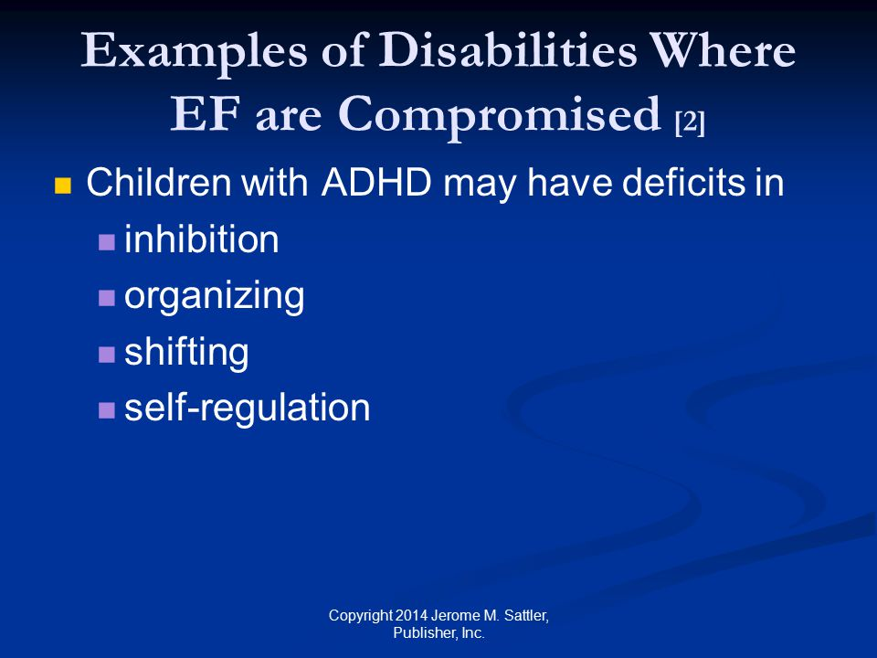 Examples of Disabilities Where EF are Compromised [3] Children with traumatic brain injury may have deficits in working memory inhibition planning and goal setting shifting self-regulation Copyright 2014 Jerome M.
