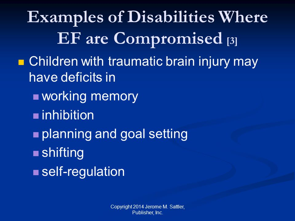 Examples of Disabilities Where EF are Compromised [4] Children with learning disabilities may have deficits in planning and goal setting organizing prioritizing shifting self-regulation Copyright 2014 Jerome M.