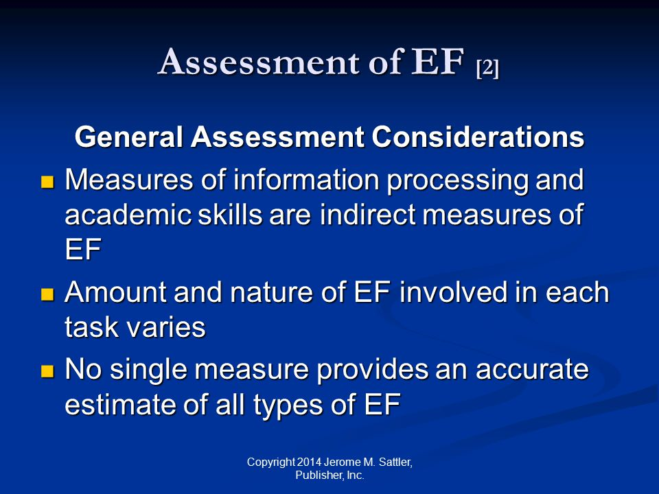 Assessment of EF [3] General Assessment Considerations (Cont.) A multifaceted, comprehensive assessment is required for the assessment of EF A multifaceted, comprehensive assessment is required for the assessment of EF Copyright 2014 Jerome M.