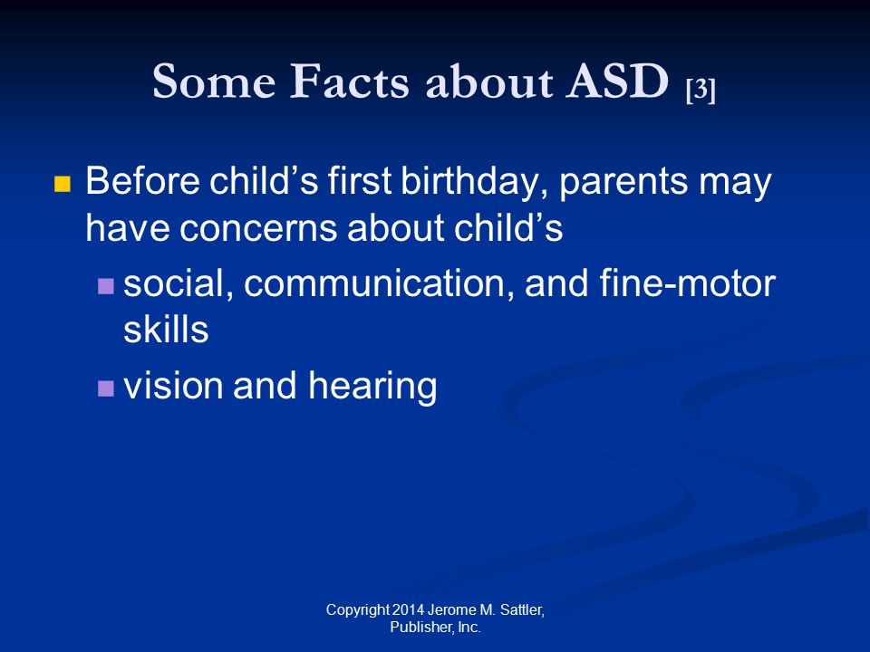 Some Facts about ASD [4] Children with higher IQs tend to show fewer symptoms usually are identified as having an ASD at a later age Copyright 2014 Jerome M.