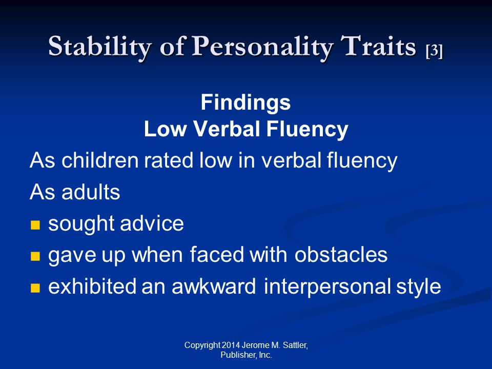 Stability of Personality Traits [4] Findings High Adaptability As children rated as highly adaptable As adults behaved cheerfully spoke fluently showed interest in intellectual matters Copyright 2014 Jerome M.