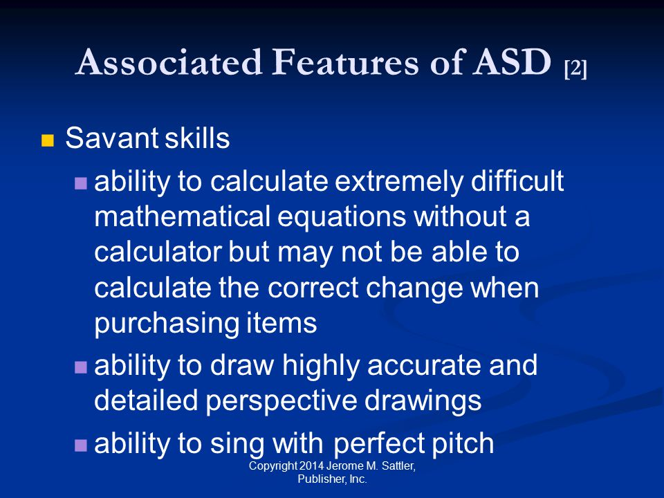 Associated Features of ASD [3] Savant skills (Cont.) ability to state the day of the week for a date far in the past or future ability to play a piano concerto after hearing it once Copyright 2014 Jerome M.