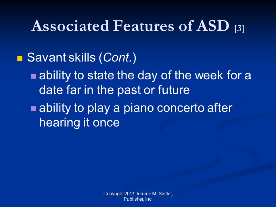 Signs of ASD Related to Age [1] Early Identification (Around 2 years of age) Impairments in Nonverbal communication Pretend play Inflexible routines Repetitive motor behaviors Copyright 2014 Jerome M.