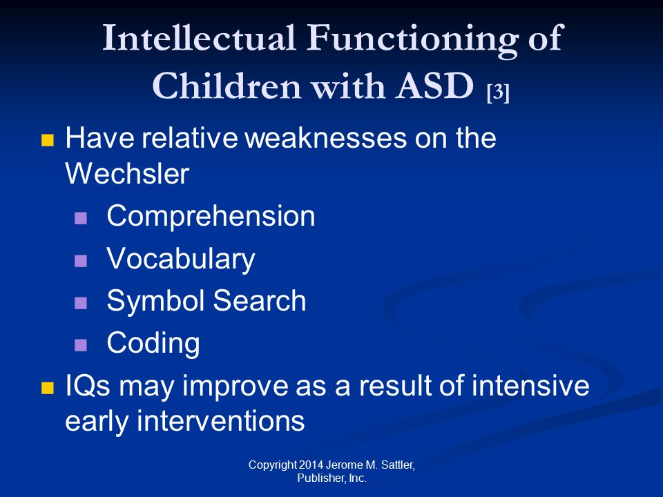 Intellectual Functioning of Children with ASD [4] Children with adequate conversational speech or social relationships have higher IQs Examples of relatively poorly developed language and executive function skills imitation sequencing organization Copyright 2014 Jerome M.