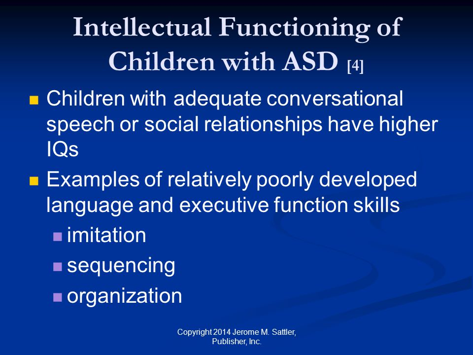 Intellectual Functioning of Children with ASD [5] Examples of relatively poorly developed language and executive function skills (Cont.) seeing relations between pieces of information identifying central patterns or themes distinguishing relevant from irrelevant information deriving meaning from the bigger picture Copyright 2014 Jerome M.