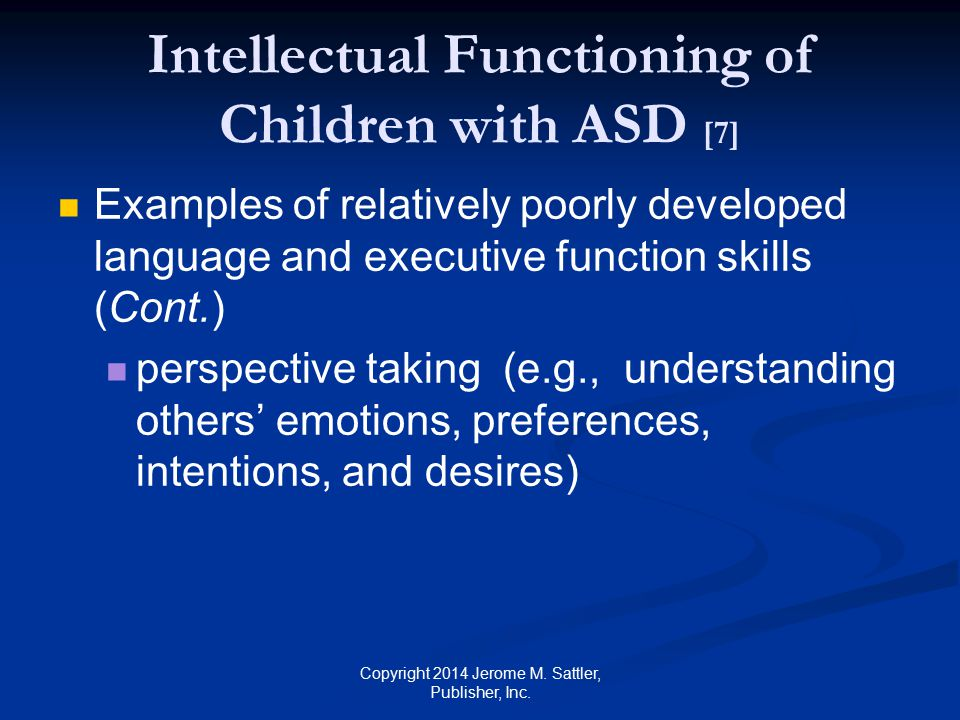 Intellectual Functioning of Children with ASD [8] Examples of relatively well developed skills in some children perceptual discrimination retrieval of visual knowledge visual reasoning attention to visual detail rote memory Copyright 2014 Jerome M.