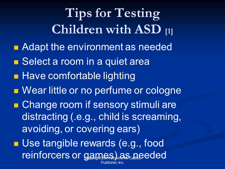 Tips for Testing Children with ASD [2] Use frequent breaks as needed Make sure you have the child's attention when you speak Talk slowly Use short and simple phrases Be concrete Avoid complex grammatical forms Repeat or rephrase sentences as needed Copyright 2014 Jerome M.