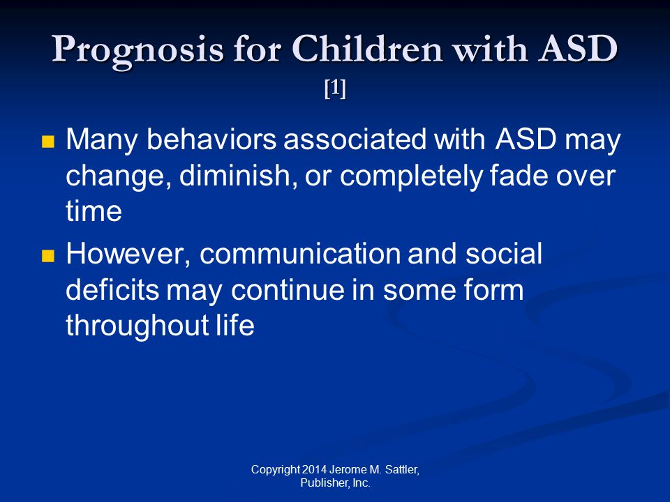 Prognosis for Children with ASD [2] More favorable prognosis for children who receive early and intensive intervention who have some communicative speech before 5 years of age whose IQs are above 70 whose mothers are European American and well educated Copyright 2014 Jerome M.