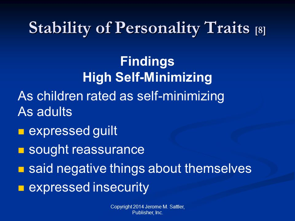 Stability of Personality Traits [9] Findings Low Self-Minimizing As children rated low on self-minimizing As adults spoke loudly showed interest in intellectual matters exhibited condescending behavior Copyright 2014 Jerome M.