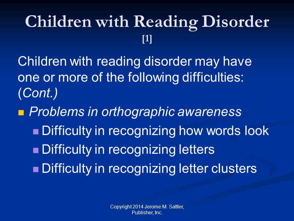 Children with Reading Disorder [1] Children with reading disorder may have one or more of the following difficulties: (Cont.) Problems in word awareness Difficulty in segmenting sentences or phrases into words Difficulty in separating words from their referents Difficulty in appreciating jokes involving lexical ambiguity Copyright 2014 Jerome M.