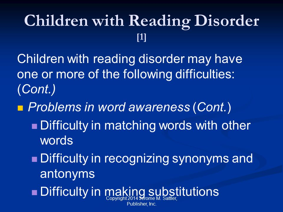 Children with Reading Disorder [1] Children with reading disorder may have one or more of the following difficulties: Problems in semantic or syntactic awareness Difficulty in detecting the structural ambiguity in sentences, correcting word order violations, and completing sentences when words are missing Copyright 2014 Jerome M.
