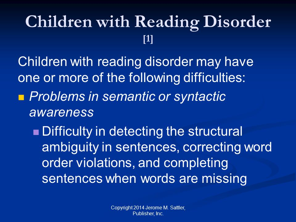 Children with Reading Disorder [1] Children with reading disorder may have one or more of the following difficulties: (Cont.) Problems in rapid decoding Difficulty in recognizing words quickly and automatically Problems in rapid naming Difficulty in rapidly naming letters, numbers, and pictures Copyright 2014 Jerome M.