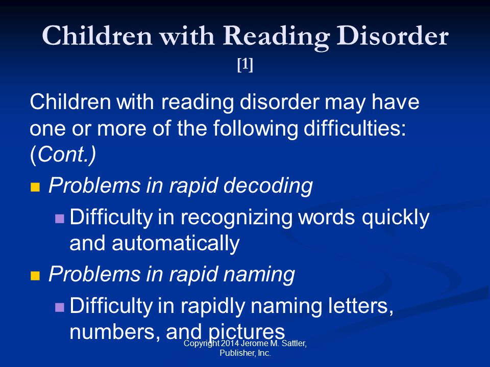 Children with Reading Disorder [1] Children with reading disorder may have one or more of the following difficulties: (Cont.) Problems in verbal comprehension Difficulty in understanding words and word order Copyright 2014 Jerome M.