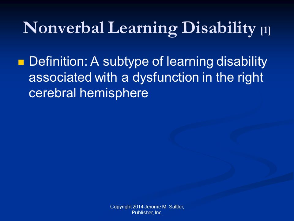 Nonverbal Learning Disability [2] Strengths Auditory perceptual ability Receptive language Vocabulary Verbal expression Rote verbal memory Attention to small details Copyright 2014 Jerome M.