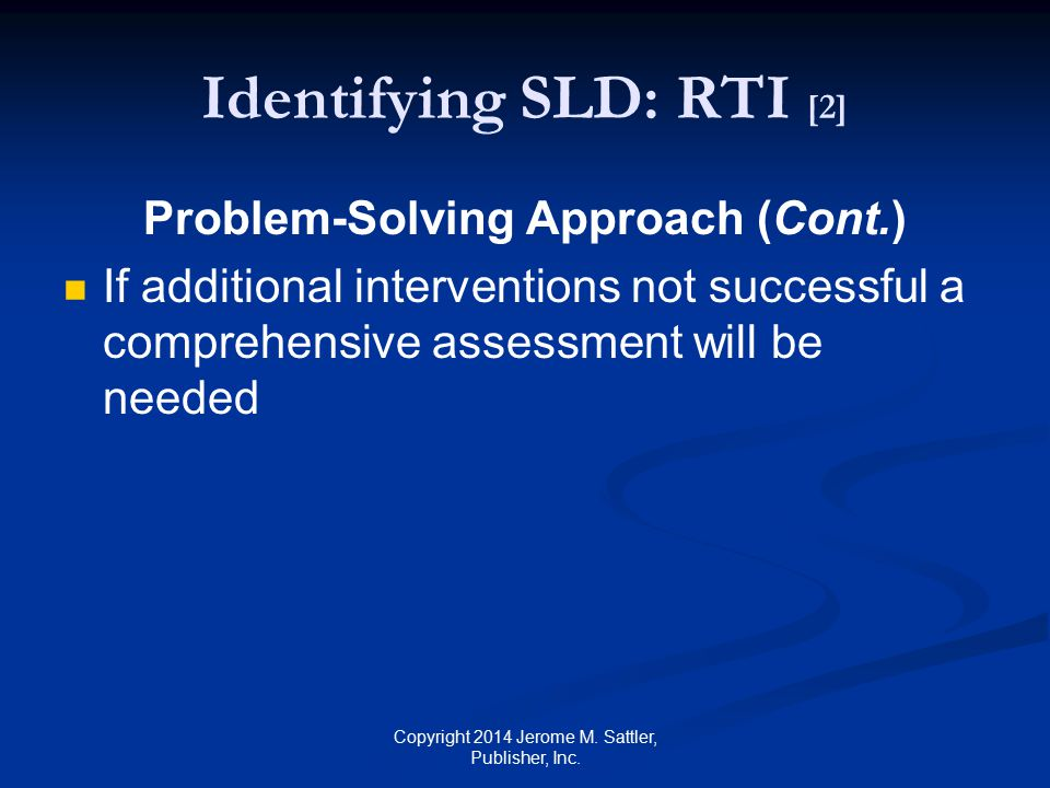 Identifying SLD: RTI [3] Standard Protocol Approach Involves intensive tutoring using a standard method of teaching All children who have similar difficulties are given the same intensive instruction Copyright 2014 Jerome M.