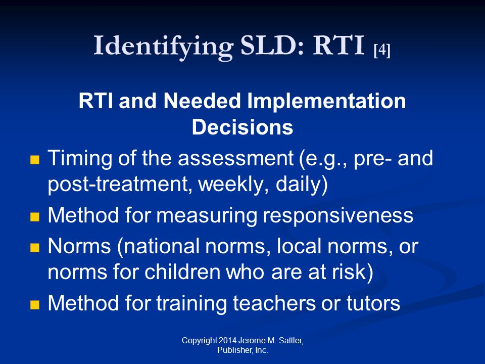 Identifying SLD: RTI [5] RTI and Needed Implementation Decisions (Cont.) Intensity of interventions Procedures to use with culturally and linguistically diverse children Should never be used alone for the identification of SLD Copyright 2014 Jerome M.