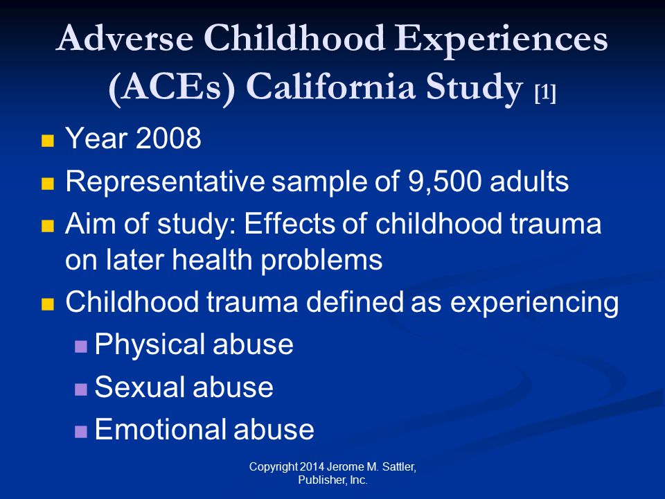 Adverse Childhood Experiences (ACEs) California Study [2] Living in a household with mental illness substance abuse domestic violence Having separated or divorced parents Having an incarcerated parent Copyright 2014 Jerome M.
