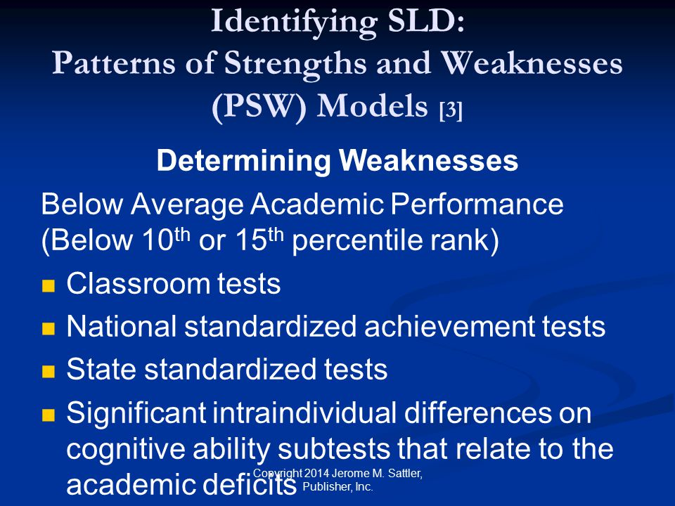 Identifying SLD: Patterns of Strengths and Weaknesses (PSW) Models [4] Determining Weaknesses (Cont.) Below Average Psychological Processing (Below 10 th or 15 th percentile rank) Measures of phonological processing Measures of working memory Measures of processing speed Measures of rapid automatic naming.