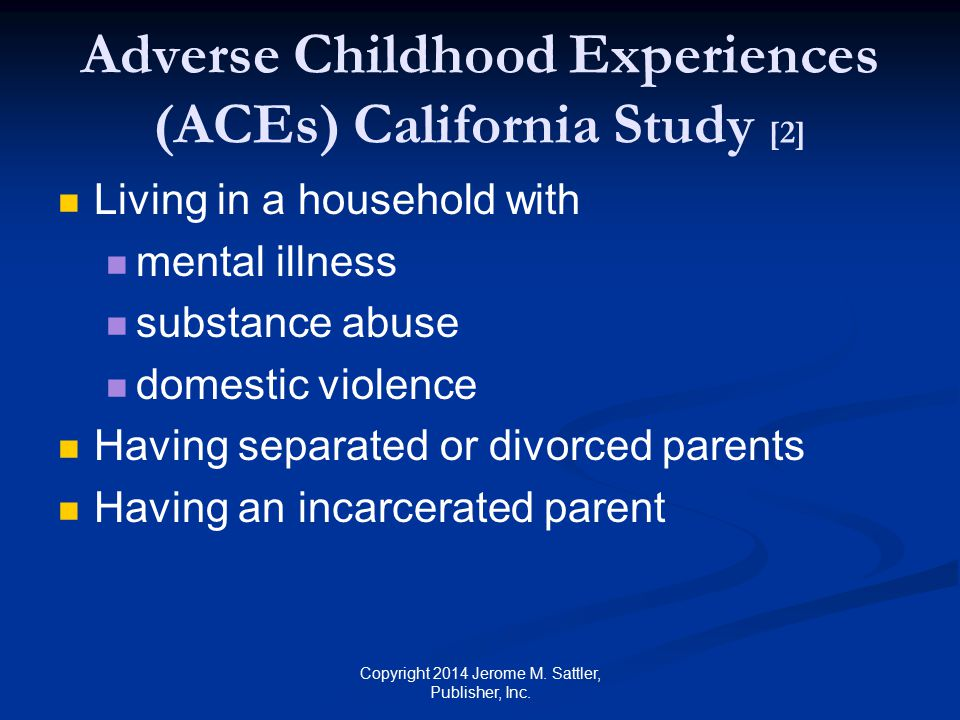 Findings of ACE Study [1] 61% suffered at least one ACE 25% experienced three or more ACEs Copyright 2014 Jerome M.