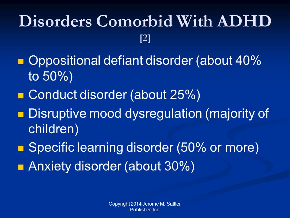 Disorders Comorbid With ADHD [3] Depressive disorder (about 20%) Substance use disorder (minority of children) Obsessive-compulsive disorder (minority of children) Autism spectrum disorder (minority of children) Copyright 2014 Jerome M.