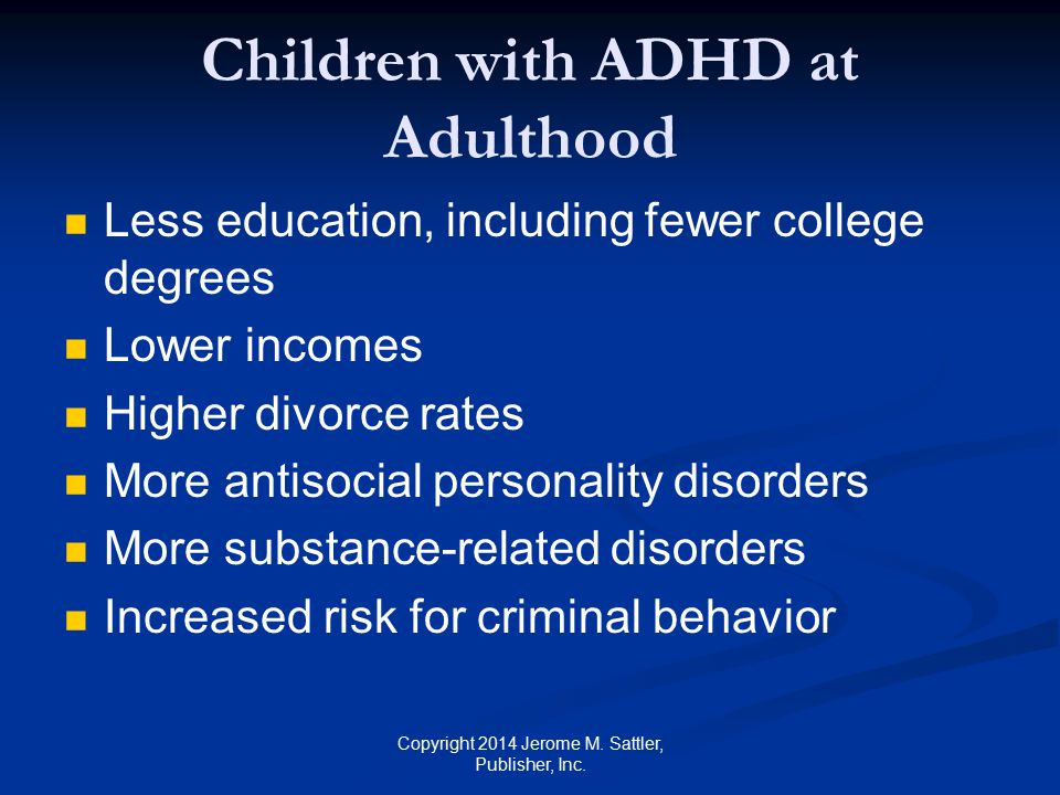 Other Types of Deficits in ADHD Cognitive deficits (e.g., deficits in executive functions; see Appendix M in Resource Guide) Social and adaptive functioning deficits (e.g., difficulty assuming responsibility) Motivational and emotional deficits (e.g., limited interest in achievement) Motor, physical, and health deficits (e.g., poor fine and gross-motor coordination) Copyright 2014 Jerome M.