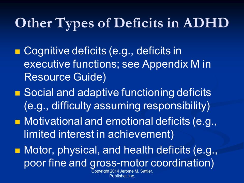 Etiology of ADHD [1] No single cause but likely multiple factors Genetic factors Runs in families Neurological factors Different brain structures; imbalance or deficiency in one or more neurotransmitters Copyright 2014 Jerome M.