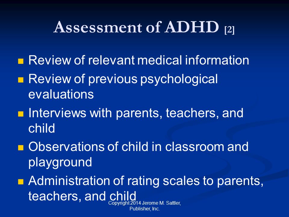 Assessment of ADHD [3] Administration of psychological tests to child See Appendix G in Resource Guide for additional assessment forms Copyright 2014 Jerome M.
