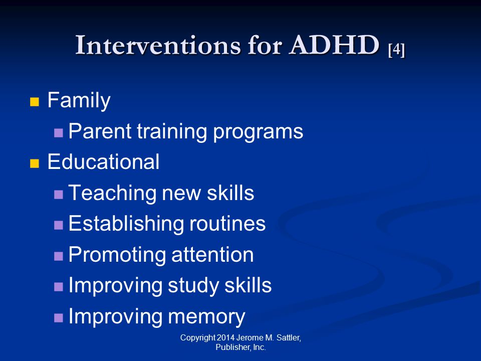 Interventions for ADHD [5] Educational (Cont.) Improving listening skills See Table K-3 in Appendix K in the Resource Guide for suggestions Copyright 2014 Jerome M.
