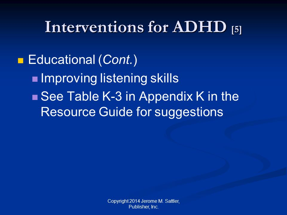 Interventions for ADHD [6] Alternative interventions Dietary interventions Antimotion sickness medicines Manipulation of bones in the body Exercises to improve eye tracking Enhancing the ability to hear certain frequencies of sound Neurofeedback Little scientific support for above Copyright 2014 Jerome M.