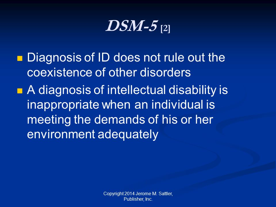 World Health Organization's Working Group on ICD-11 Severity level of intellectual developmental disorder needs to be considered 85% in mild level 10% in moderate level 3.5% in severe level 1.5% in profound level See Tables 18-1 and 18-2 on page 520 Copyright 2014 Jerome M.