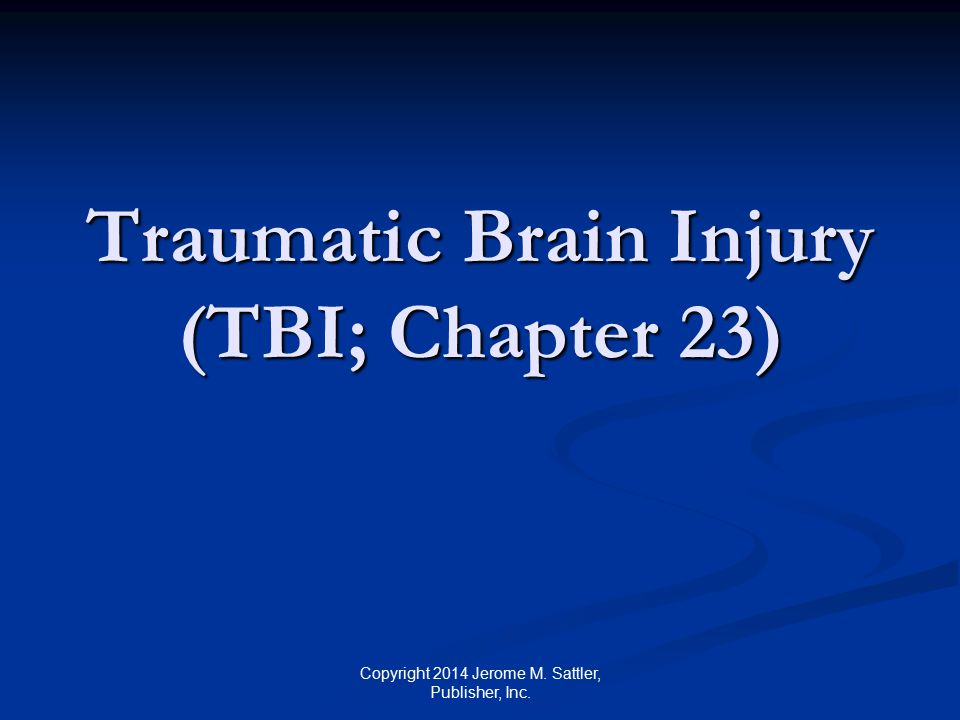 TBI [1] Approximately 1 million children in the US each year sustain head injuries from falls, physical abuse, recreational accidents, or motor vehicle accidents Approximately 75% of TBIs are mild Still, TBI account for 30.5% of all injury- related deaths among children Copyright 2014 Jerome M.