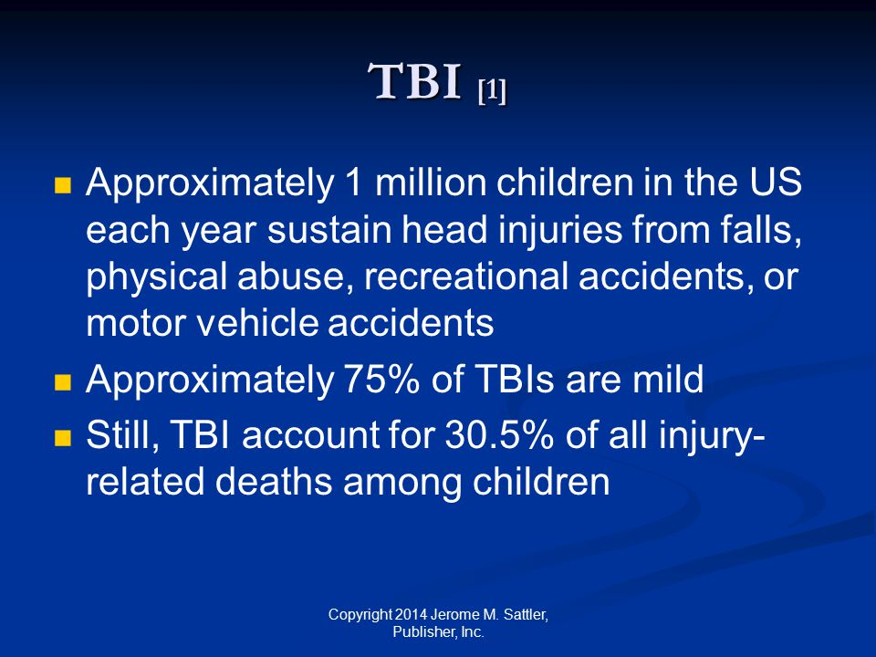 TBI [2] TBI in infants under the age of 1 year associated primarily with physical abuse (shaken baby syndrome or thrown infant syndrome) TBI in toddlers and preschoolers associated with falls and physical abuse TBI in children over the age of 5 years associated with bicycle, motor vehicle, and sports-related accidents and injuries Copyright 2014 Jerome M.