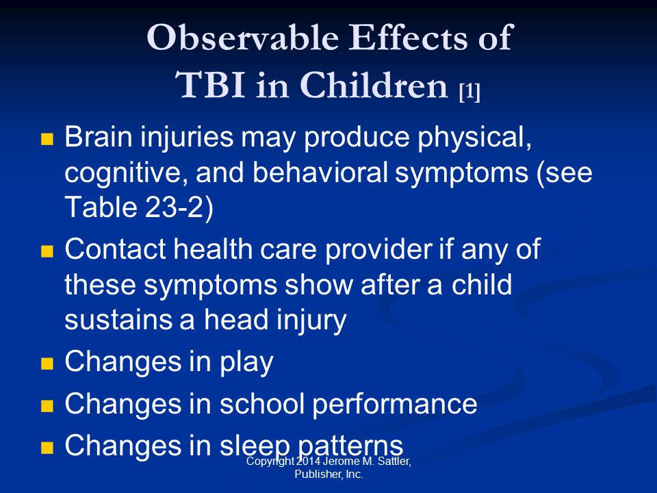 Observable Effects of TBI in Children [2] Convulsions or seizures Persistent headaches Inability to recognize people or places Irritability, crankiness, or crying more than usual Lack of interest in favorite toys or activities Loss of balance or unsteady walking Loss of consciousness Loss of newly acquired skills Copyright 2014 Jerome M.