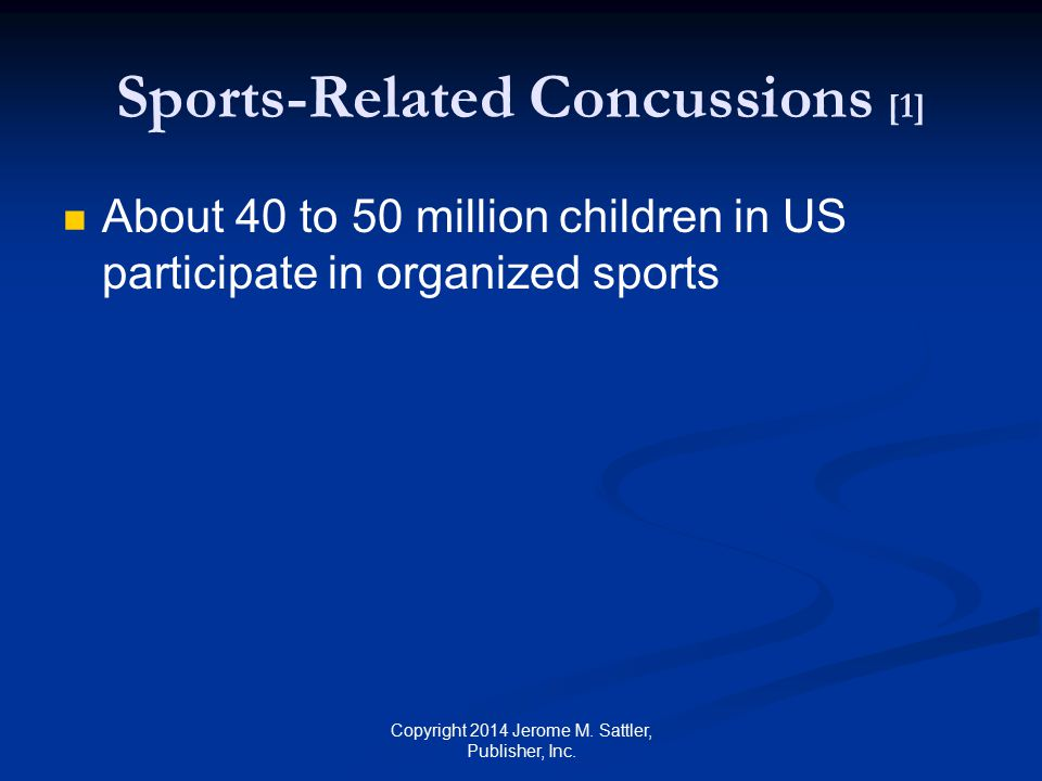 Sports-Related Concussions [2] Incidence of mild TBI in children who participate in sports is high—about 1,275,000 annually football (22.6%) bicycling (11.6%) basketball (9.2%) soccer (7.7%) snow skiing (6.4%) Copyright 2014 Jerome M.