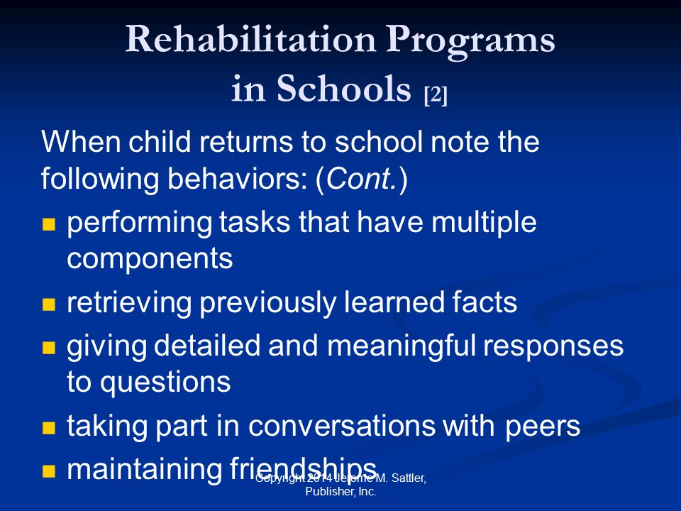 Rehabilitation Programs in Schools [3] Help teachers carry out appropriate strategies for reducing or eliminating barriers to learning reintegrating the child into the classroom establishing objectives using effective instructional procedures Give teachers handout K-3 (pp 185 to 209) in Appendix K in the RG Copyright 2014 Jerome M.