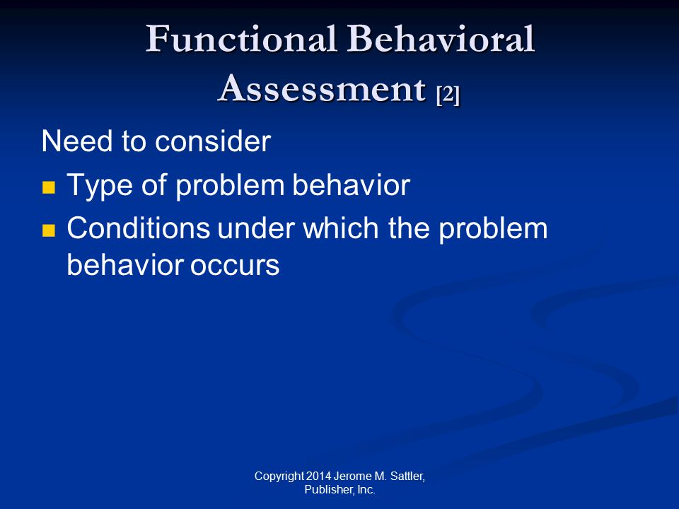 Functional Behavioral Assessment [3] Need to consider (Cont.) Probable reasons for the problem behavior biological social cognitive affective environmental Functions served by problem behavior Copyright 2014 Jerome M.